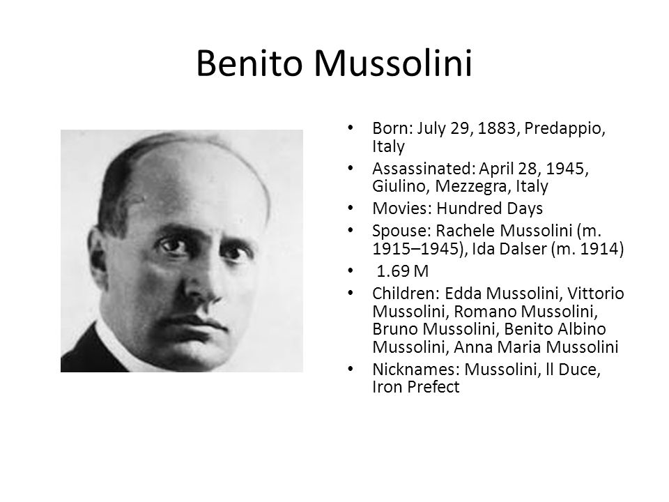 Benito Mussolini Born: July 29, 1883, Predappio, Italy Assassinated: April 28, 1945, Giulino, Mezzegra, Italy Movies: Hundred Days Spouse: Rachele Mussolini (m.