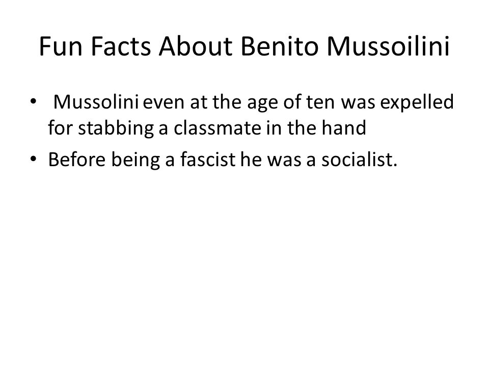 Fun Facts About Benito Mussoilini Mussolini even at the age of ten was expelled for stabbing a classmate in the hand Before being a fascist he was a socialist.