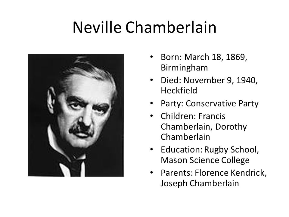 Neville Chamberlain Born: March 18, 1869, Birmingham Died: November 9, 1940, Heckfield Party: Conservative Party Children: Francis Chamberlain, Dorothy Chamberlain Education: Rugby School, Mason Science College Parents: Florence Kendrick, Joseph Chamberlain