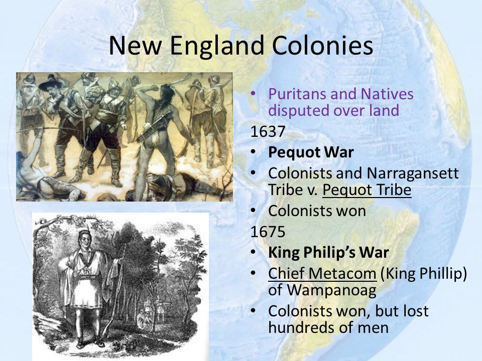 New England Colonies Puritans and Natives disputed over land 1637 Pequot War Colonists and Narragansett Tribe v. Pequot Tribe Colonists won 1675 King
