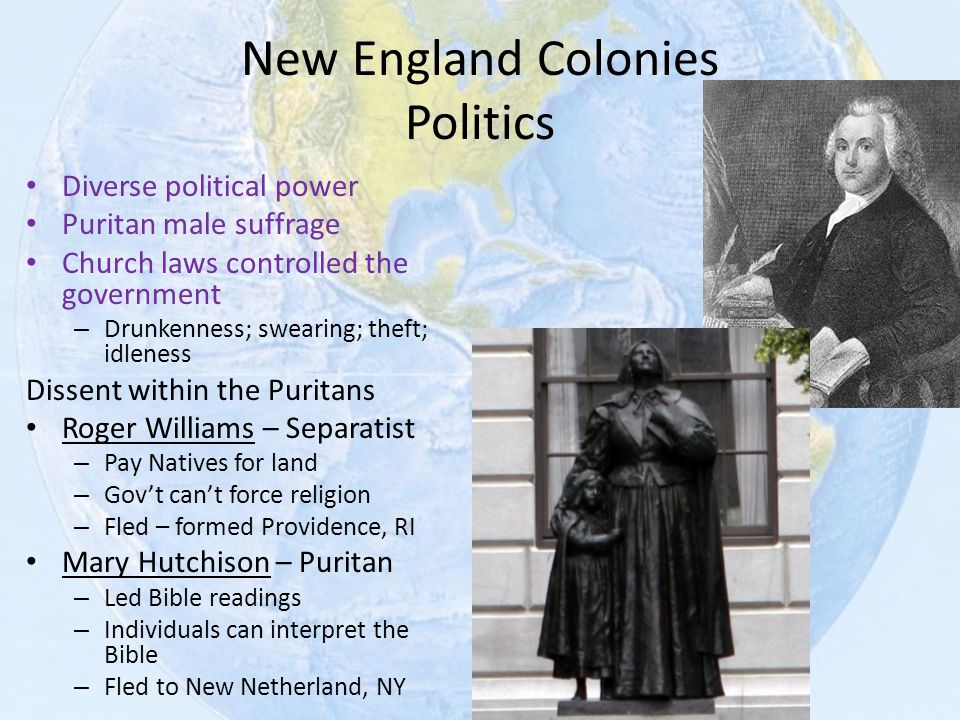 New England Colonies Politics Diverse political power Puritan male suffrage Church laws controlled the government – Drunkenness; swearing; theft; idle