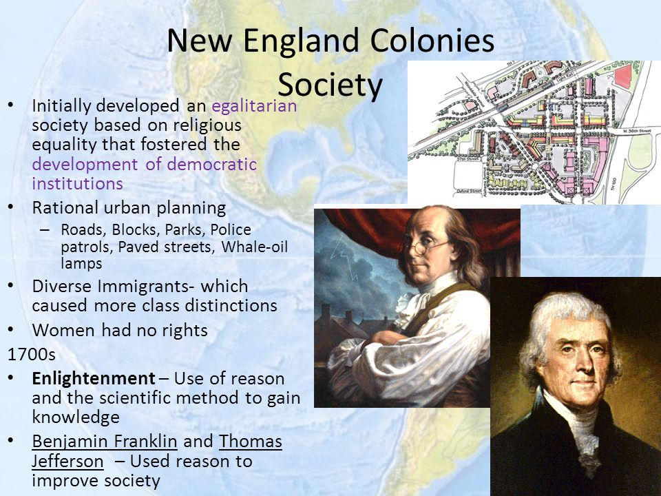 New England Colonies Society Initially developed an egalitarian society based on religious equality that fostered the development of democratic instit