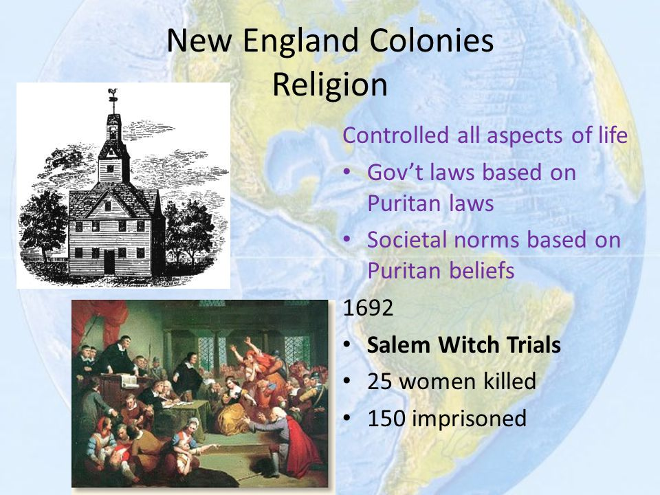 New England Colonies Religion Controlled all aspects of life Gov't laws based on Puritan laws Societal norms based on Puritan beliefs 1692 Salem Witch