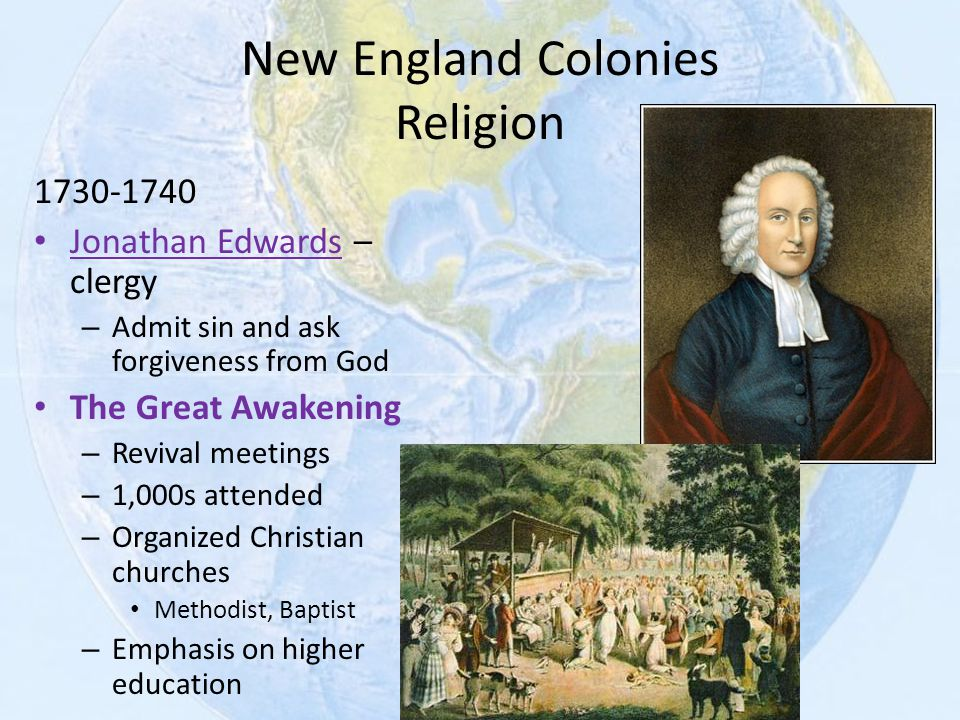 New England Colonies Religion 1730-1740 Jonathan Edwards – clergy – Admit sin and ask forgiveness from God The Great Awakening – Revival meetings – 1,