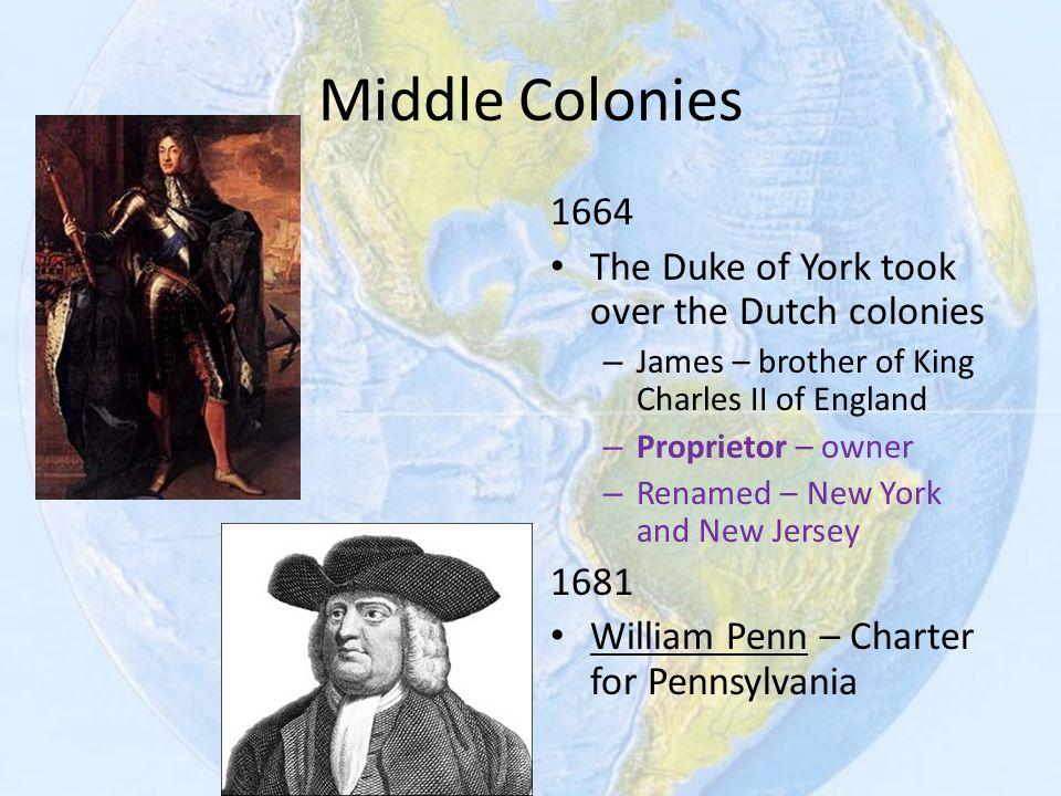 Middle Colonies 1664 The Duke of York took over the Dutch colonies – James – brother of King Charles II of England – Proprietor – owner – Renamed – Ne