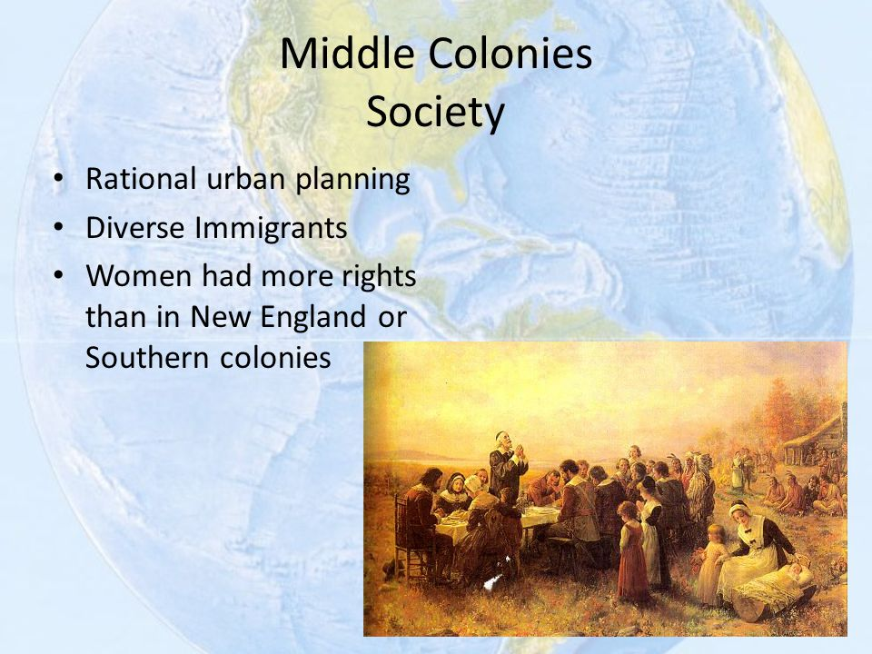 Middle Colonies Society Rational urban planning Diverse Immigrants Women had more rights than in New England or Southern colonies