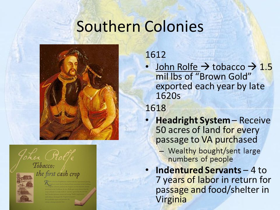 """Southern Colonies 1612 John Rolfe  tobacco  1.5 mil lbs of """"Brown Gold"""" exported each year by late 1620s 1618 Headright System – Receive 50 acres of"""