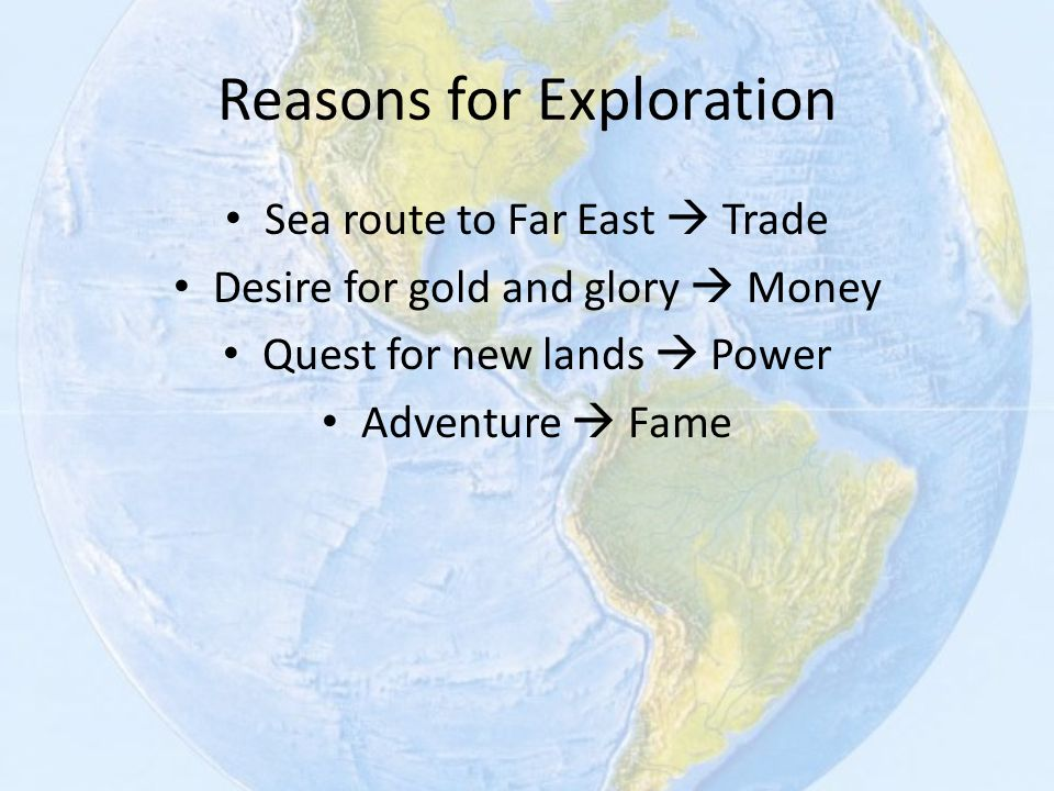 Reasons for Exploration Sea route to Far East  Trade Desire for gold and glory  Money Quest for new lands  Power Adventure  Fame