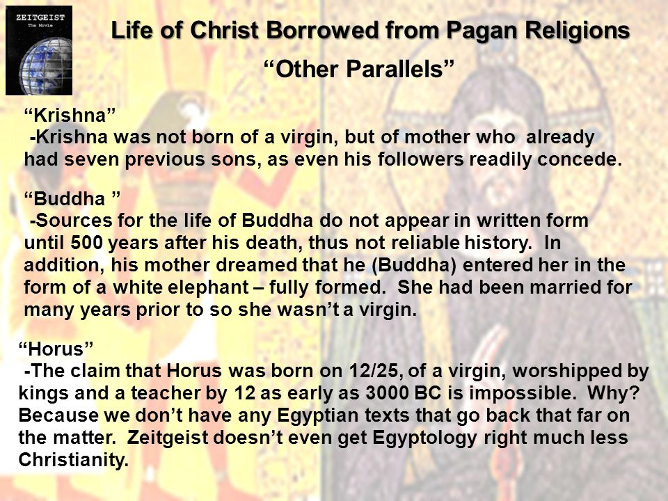 Life of Christ Borrowed from Pagan Religions Other Parallels Krishna -Krishna was not born of a virgin, but of mother who already had seven previous sons, as even his followers readily concede.