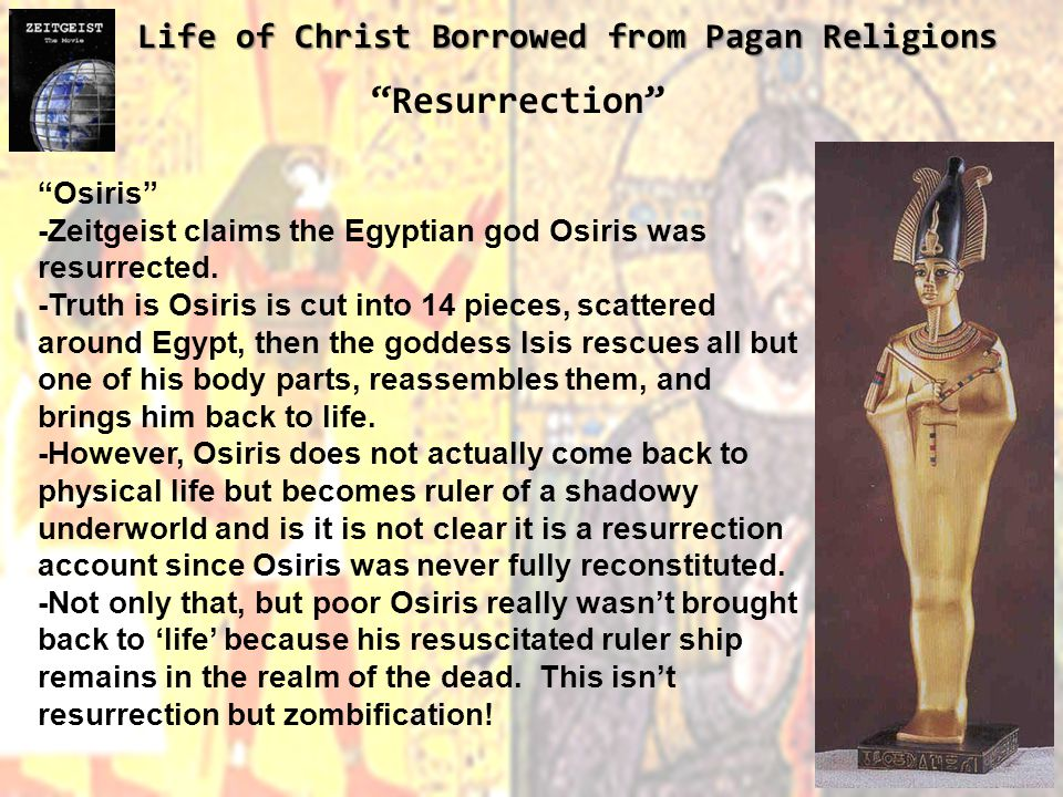 Life of Christ Borrowed from Pagan Religions Resurrection Osiris -Zeitgeist claims the Egyptian god Osiris was resurrected.