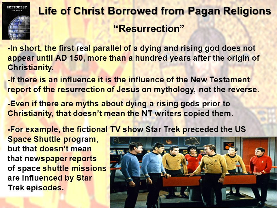 Life of Christ Borrowed from Pagan Religions Resurrection -In short, the first real parallel of a dying and rising god does not appear until AD 150, more than a hundred years after the origin of Christianity.