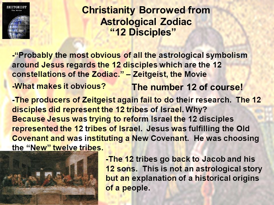 Christianity Borrowed from Astrological Zodiac 12 Disciples - Probably the most obvious of all the astrological symbolism around Jesus regards the 12 disciples which are the 12 constellations of the Zodiac. – Zeitgeist, the Movie -What makes it obvious.