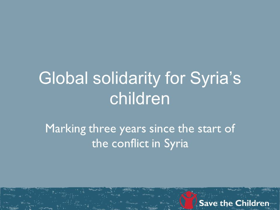 Global solidarity for Syria's children Marking three years since the start of the conflict in Syria