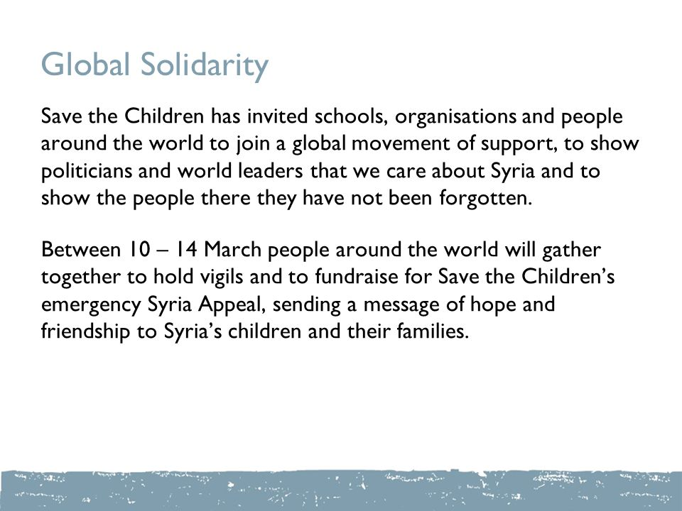 Global Solidarity Save the Children has invited schools, organisations and people around the world to join a global movement of support, to show politicians and world leaders that we care about Syria and to show the people there they have not been forgotten.