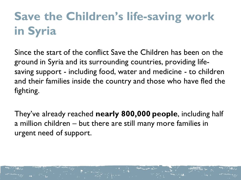 Save the Children's life-saving work in Syria Since the start of the conflict Save the Children has been on the ground in Syria and its surrounding countries, providing life- saving support - including food, water and medicine - to children and their families inside the country and those who have fled the fighting.