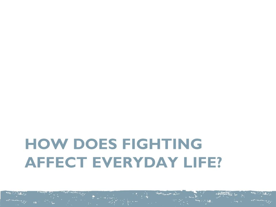 HOW DOES FIGHTING AFFECT EVERYDAY LIFE