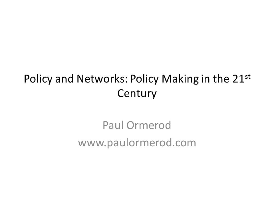 Policy and Networks: Policy Making in the 21 st Century Paul Ormerod www.paulormerod.com