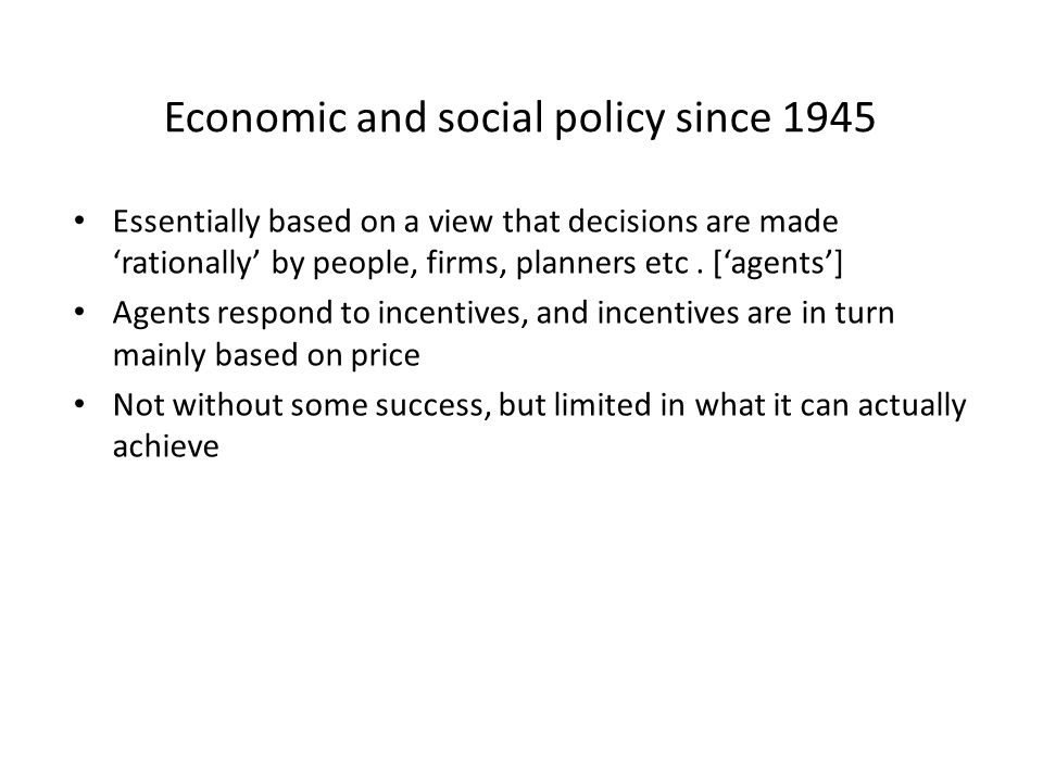 Economic and social policy since 1945 Essentially based on a view that decisions are made 'rationally' by people, firms, planners etc.