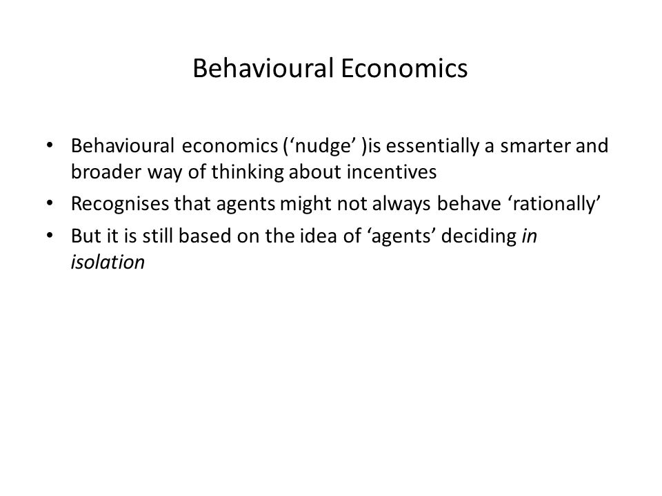 Behavioural Economics Behavioural economics ('nudge' )is essentially a smarter and broader way of thinking about incentives Recognises that agents might not always behave 'rationally' But it is still based on the idea of 'agents' deciding in isolation