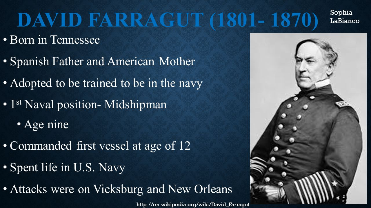 DAVID FARRAGUT (1801- 1870) Born in Tennessee Spanish Father and American Mother Adopted to be trained to be in the navy 1 st Naval position- Midshipman Age nine Commanded first vessel at age of 12 Spent life in U.S.
