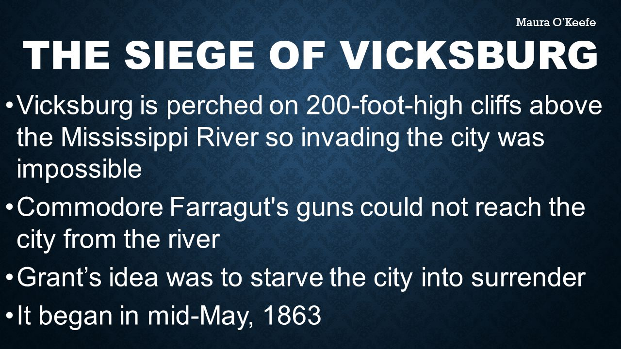 THE SIEGE OF VICKSBURG Vicksburg is perched on 200-foot-high cliffs above the Mississippi River so invading the city was impossible Commodore Farragut s guns could not reach the city from the river Grant's idea was to starve the city into surrender It began in mid-May, 1863 Maura O'Keefe