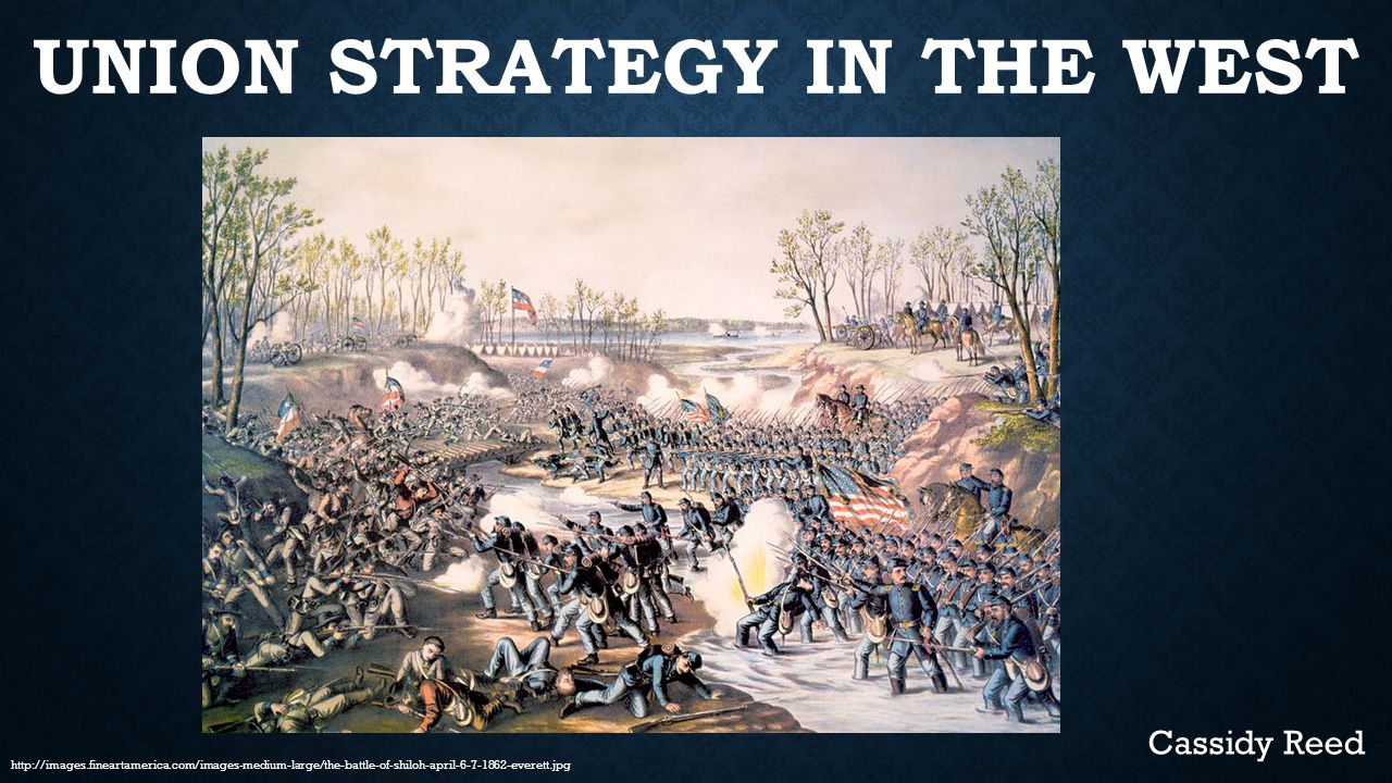 UNION STRATEGY IN THE WEST Cassidy Reed http://images.fineartamerica.com/images-medium-large/the-battle-of-shiloh-april-6-7-1862-everett.jpg