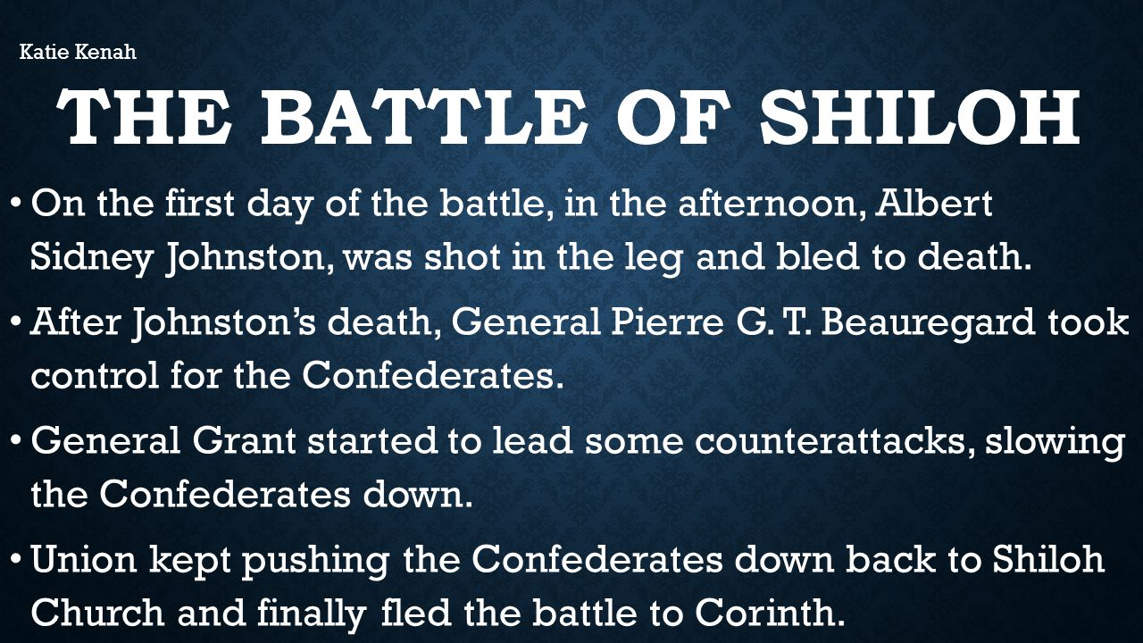THE BATTLE OF SHILOH On the first day of the battle, in the afternoon, Albert Sidney Johnston, was shot in the leg and bled to death.