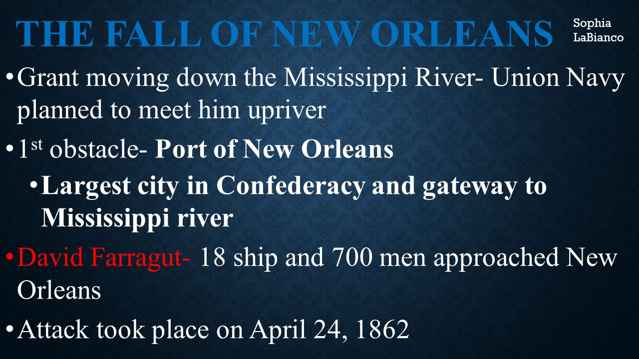 THE FALL OF NEW ORLEANS Grant moving down the Mississippi River- Union Navy planned to meet him upriver 1 st obstacle- Port of New Orleans Largest city in Confederacy and gateway to Mississippi river David Farragut- 18 ship and 700 men approached New Orleans Attack took place on April 24, 1862 Sophia LaBianco