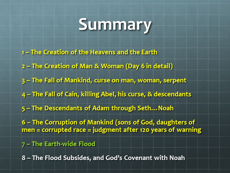 Summary 1 – The Creation of the Heavens and the Earth 2 – The Creation of Man & Woman (Day 6 in detail) 3 – The Fall of Mankind, curse on man, woman, serpent 4 – The Fall of Cain, killing Abel, his curse, & descendants 5 – The Descendants of Adam through Seth…Noah 6 – The Corruption of Mankind (sons of God, daughters of men = corrupted race = judgment after 120 years of warning 7 – The Earth-wide Flood 8 – The Flood Subsides, and God's Covenant with Noah