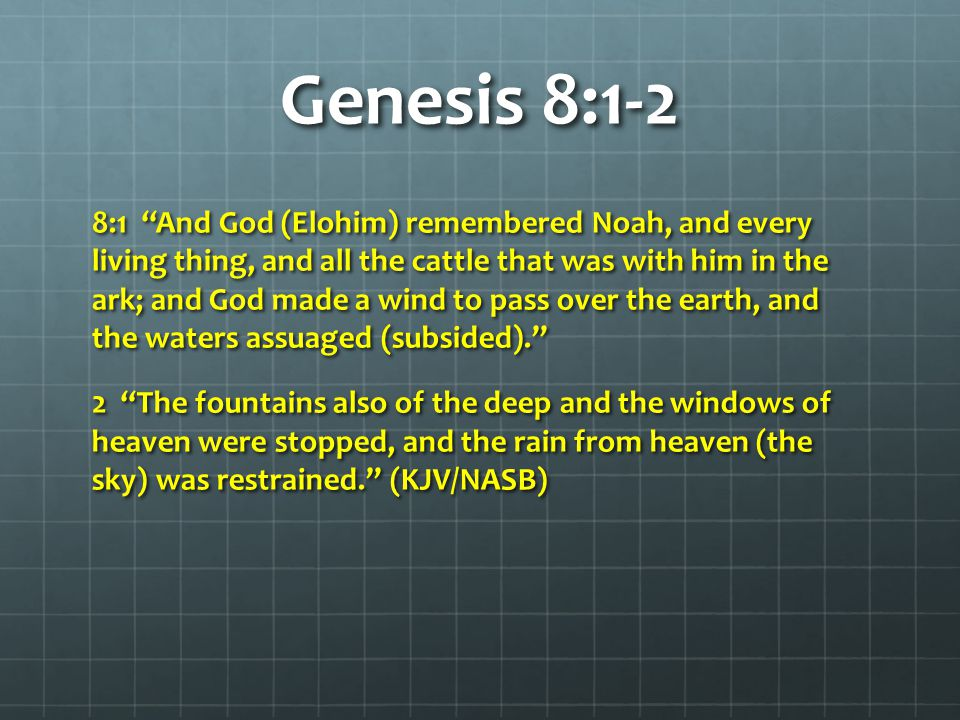 Genesis 8:1-2 8:1 And God (Elohim) remembered Noah, and every living thing, and all the cattle that was with him in the ark; and God made a wind to pass over the earth, and the waters assuaged (subsided). 2 The fountains also of the deep and the windows of heaven were stopped, and the rain from heaven (the sky) was restrained. (KJV/NASB)