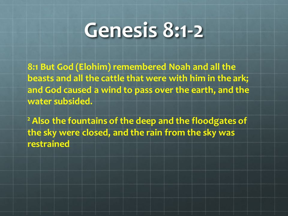 Genesis 8:1-2 8:1 But God (Elohim) remembered Noah and all the beasts and all the cattle that were with him in the ark; and God caused a wind to pass over the earth, and the water subsided.