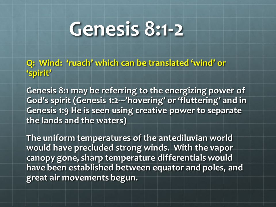 Genesis 8:1-2 Q: Wind: 'ruach' which can be translated 'wind' or 'spirit' Genesis 8:1 may be referring to the energizing power of God's spirit (Genesi