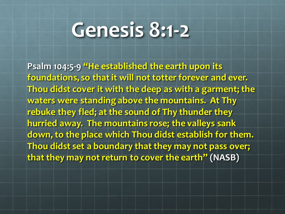 "Genesis 8:1-2 Psalm 104:5-9 ""He established the earth upon its foundations, so that it will not totter forever and ever. Thou didst cover it with the"