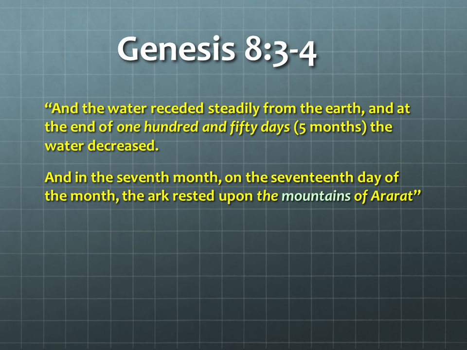"Genesis 8:3-4 ""And the water receded steadily from the earth, and at the end of one hundred and fifty days (5 months) the water decreased. And in the"