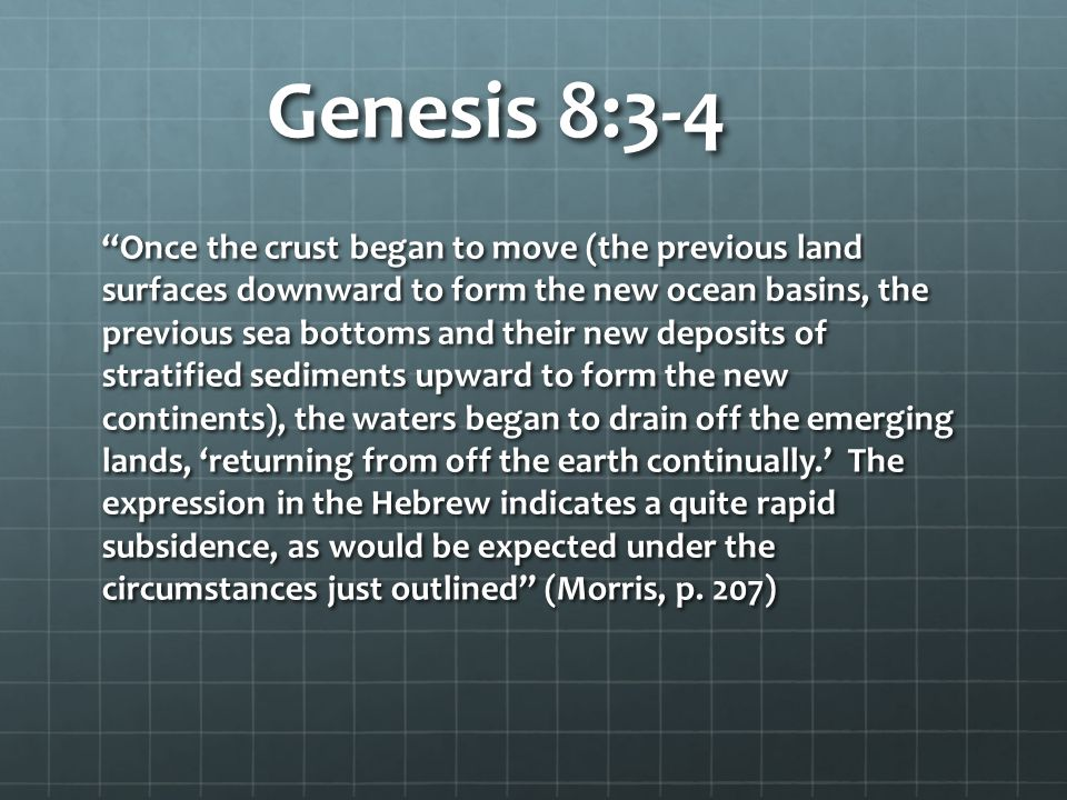 Genesis 8:3-4 Once the crust began to move (the previous land surfaces downward to form the new ocean basins, the previous sea bottoms and their new deposits of stratified sediments upward to form the new continents), the waters began to drain off the emerging lands, 'returning from off the earth continually.' The expression in the Hebrew indicates a quite rapid subsidence, as would be expected under the circumstances just outlined (Morris, p.