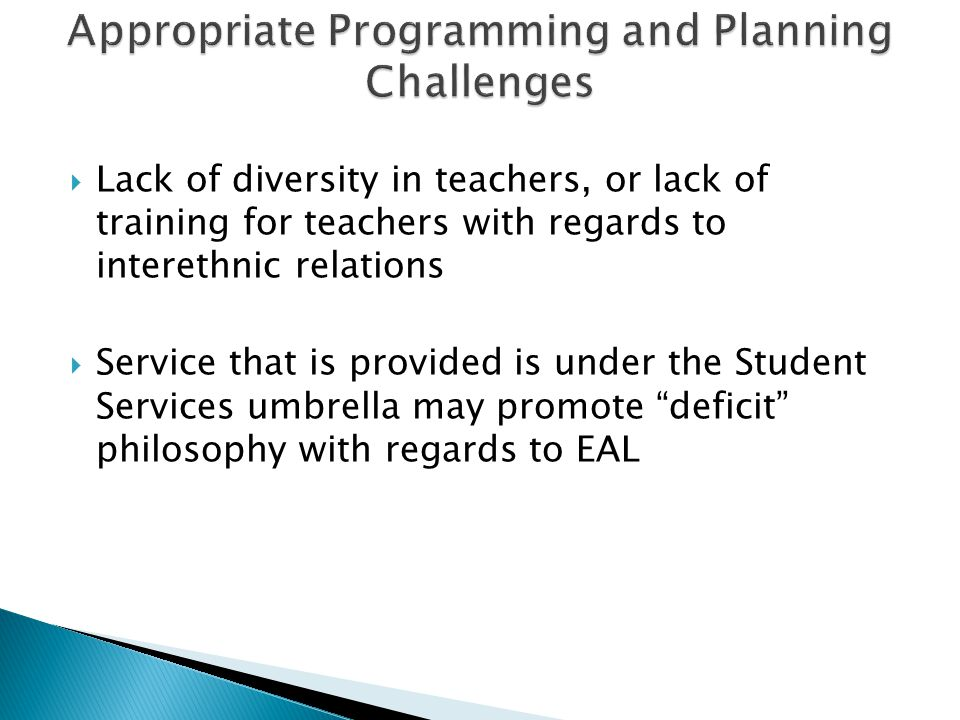  Lack of diversity in teachers, or lack of training for teachers with regards to interethnic relations  Service that is provided is under the Student Services umbrella may promote deficit philosophy with regards to EAL