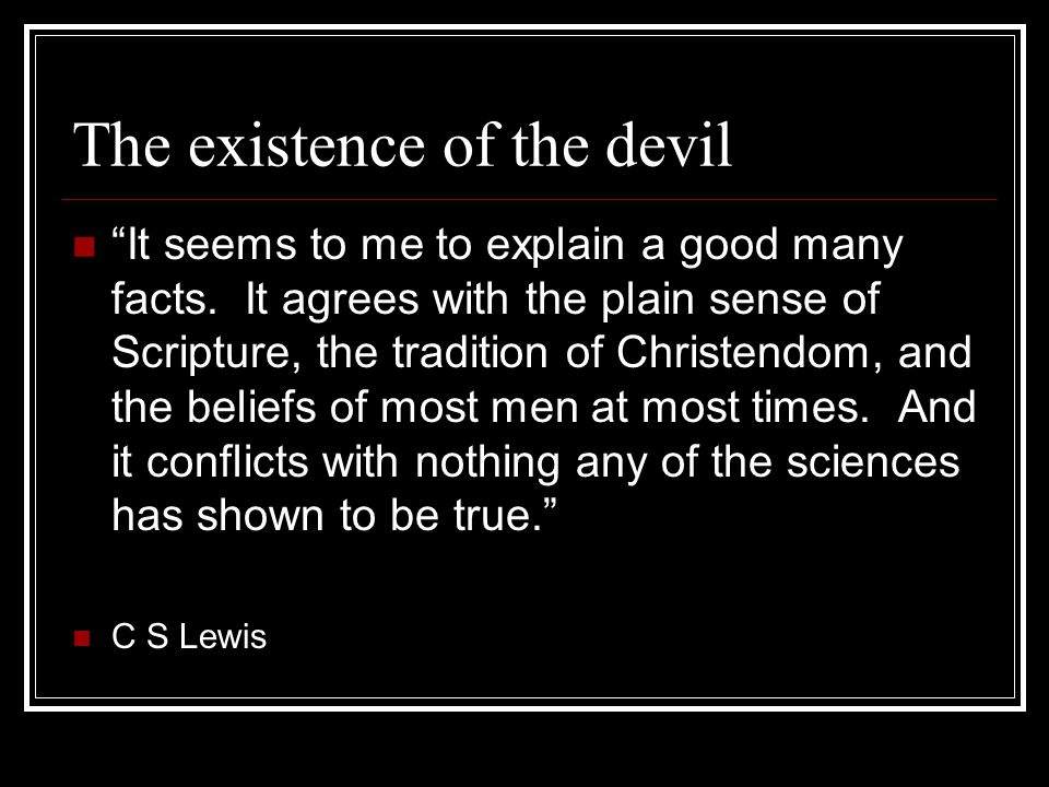 "The existence of the devil ""It seems to me to explain a good many facts. It agrees with the plain sense of Scripture, the tradition of Christendom, an"