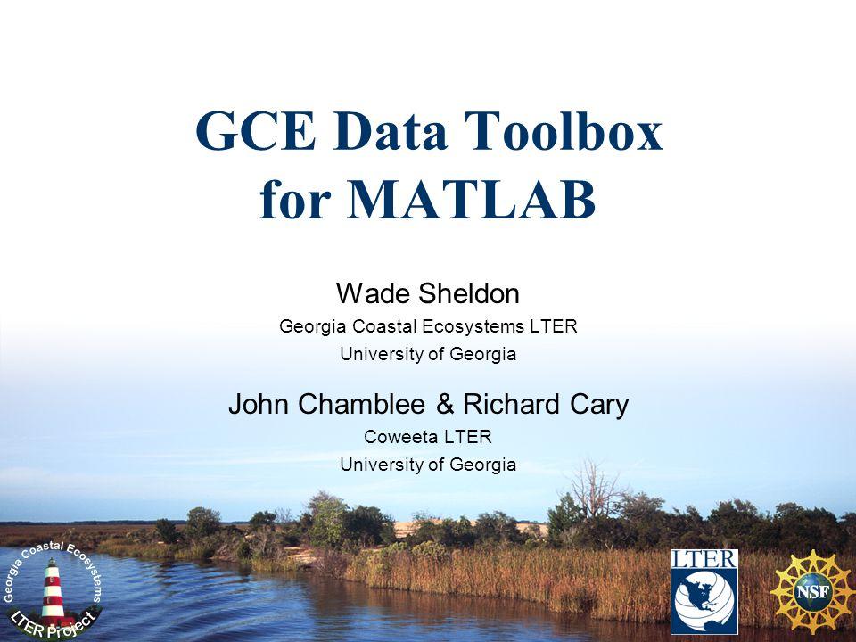 GCE Data Toolbox for MATLAB Wade Sheldon Georgia Coastal Ecosystems LTER University of Georgia John Chamblee & Richard Cary Coweeta LTER University of Georgia