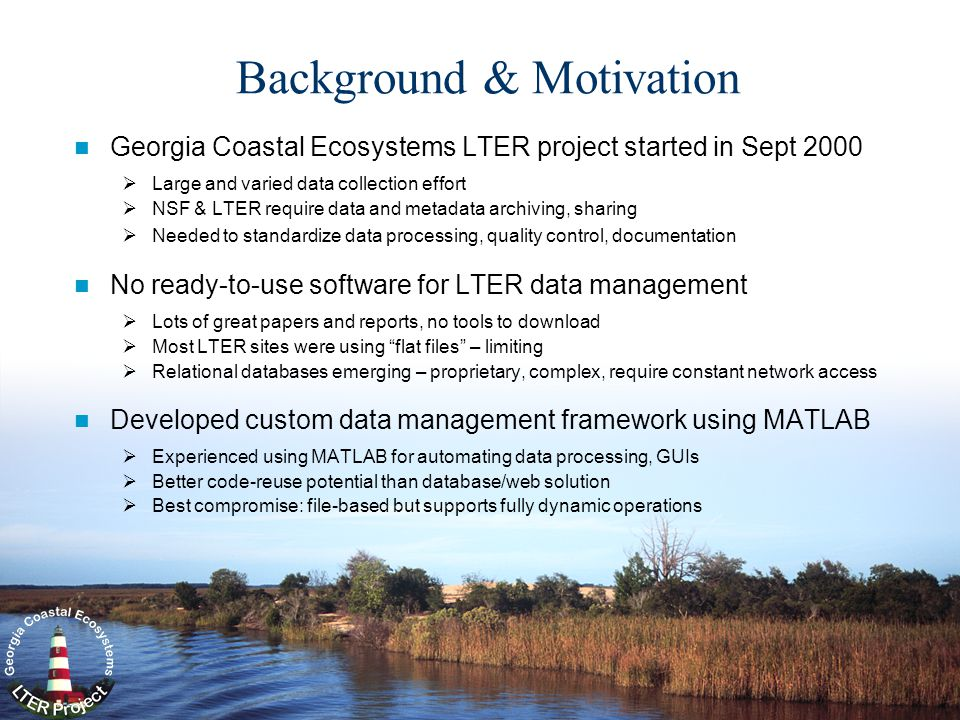 Background & Motivation Georgia Coastal Ecosystems LTER project started in Sept 2000  Large and varied data collection effort  NSF & LTER require data and metadata archiving, sharing  Needed to standardize data processing, quality control, documentation No ready-to-use software for LTER data management  Lots of great papers and reports, no tools to download  Most LTER sites were using flat files – limiting  Relational databases emerging – proprietary, complex, require constant network access Developed custom data management framework using MATLAB  Experienced using MATLAB for automating data processing, GUIs  Better code-reuse potential than database/web solution  Best compromise: file-based but supports fully dynamic operations