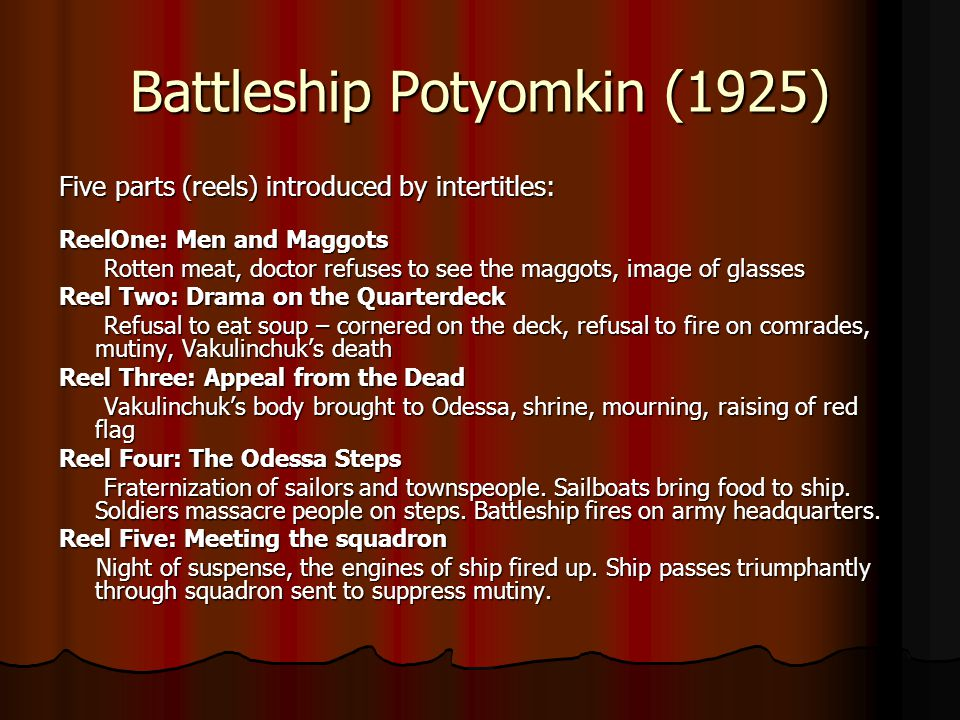 Battleship Potyomkin (1925) Five parts (reels) introduced by intertitles: ReelOne: Men and Maggots Rotten meat, doctor refuses to see the maggots, image of glasses Rotten meat, doctor refuses to see the maggots, image of glasses Reel Two: Drama on the Quarterdeck Refusal to eat soup – cornered on the deck, refusal to fire on comrades, mutiny, Vakulinchuk's death Refusal to eat soup – cornered on the deck, refusal to fire on comrades, mutiny, Vakulinchuk's death Reel Three: Appeal from the Dead Vakulinchuk's body brought to Odessa, shrine, mourning, raising of red flag Vakulinchuk's body brought to Odessa, shrine, mourning, raising of red flag Reel Four: The Odessa Steps Fraternization of sailors and townspeople.