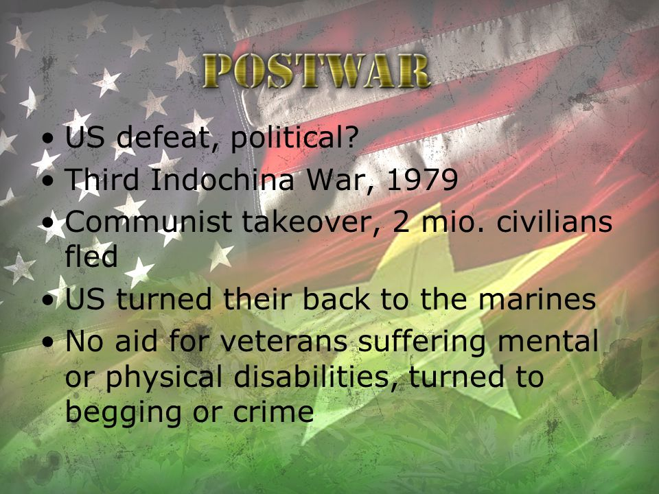 US defeat, political? Third Indochina War, 1979 Communist takeover, 2 mio. civilians fled US turned their back to the marines No aid for veterans suff