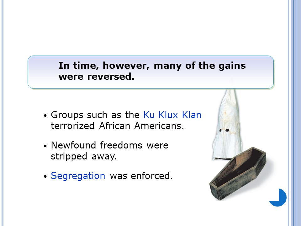 In time, however, many of the gains were reversed. Groups such as the Ku Klux Klan terrorized African Americans. Newfound freedoms were stripped away.