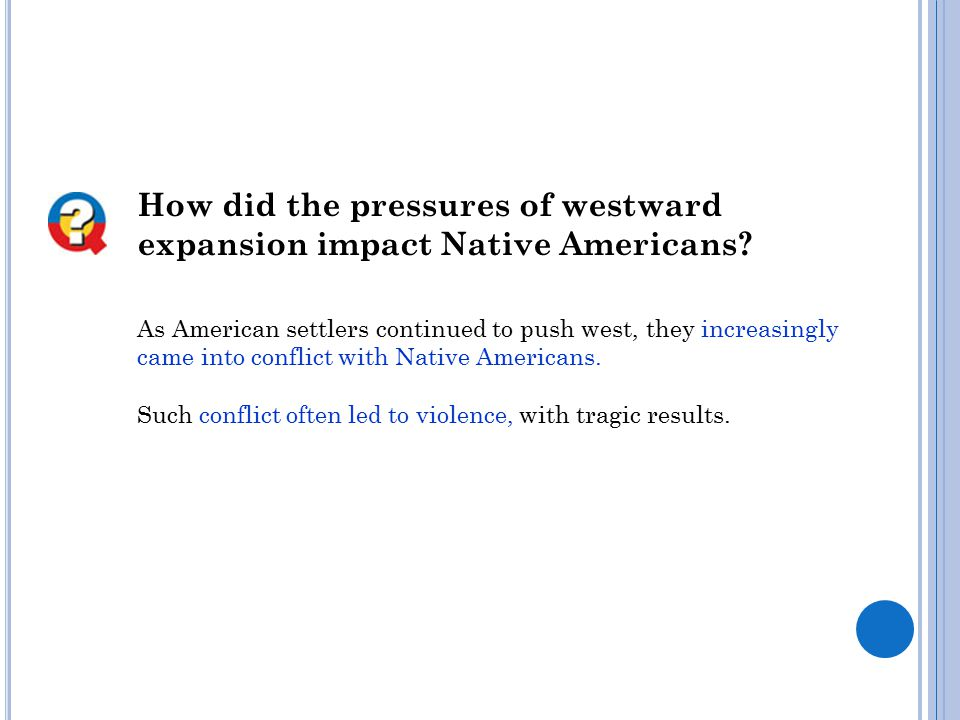 How did the pressures of westward expansion impact Native Americans? As American settlers continued to push west, they increasingly came into conflict