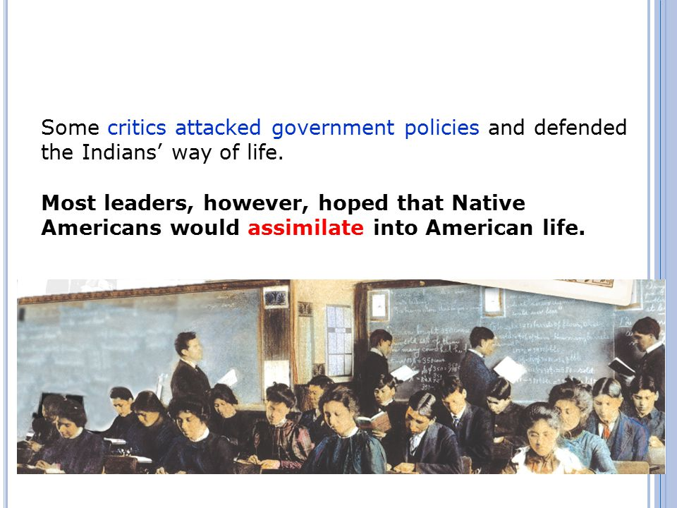 Some critics attacked government policies and defended the Indians' way of life. Most leaders, however, hoped that Native Americans would assimilate i
