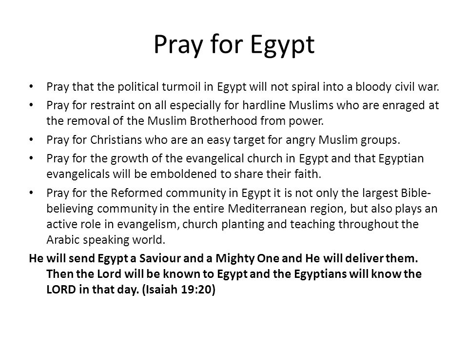 Pray for Egypt Pray that the political turmoil in Egypt will not spiral into a bloody civil war.
