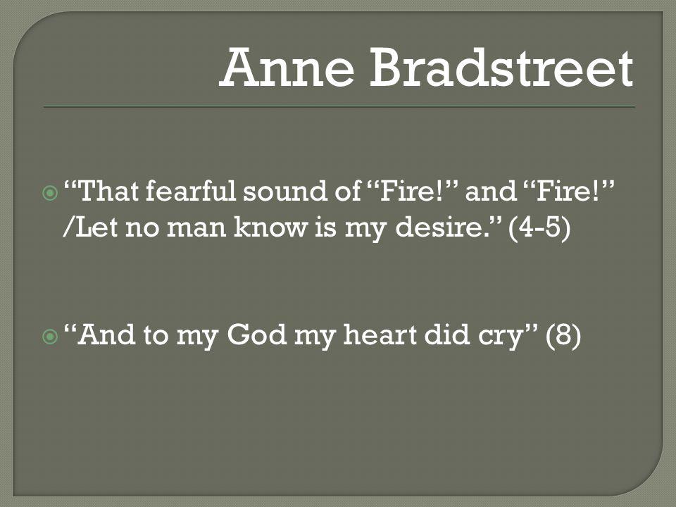  That fearful sound of Fire! and Fire! /Let no man know is my desire. (4-5)  And to my God my heart did cry (8) Anne Bradstreet