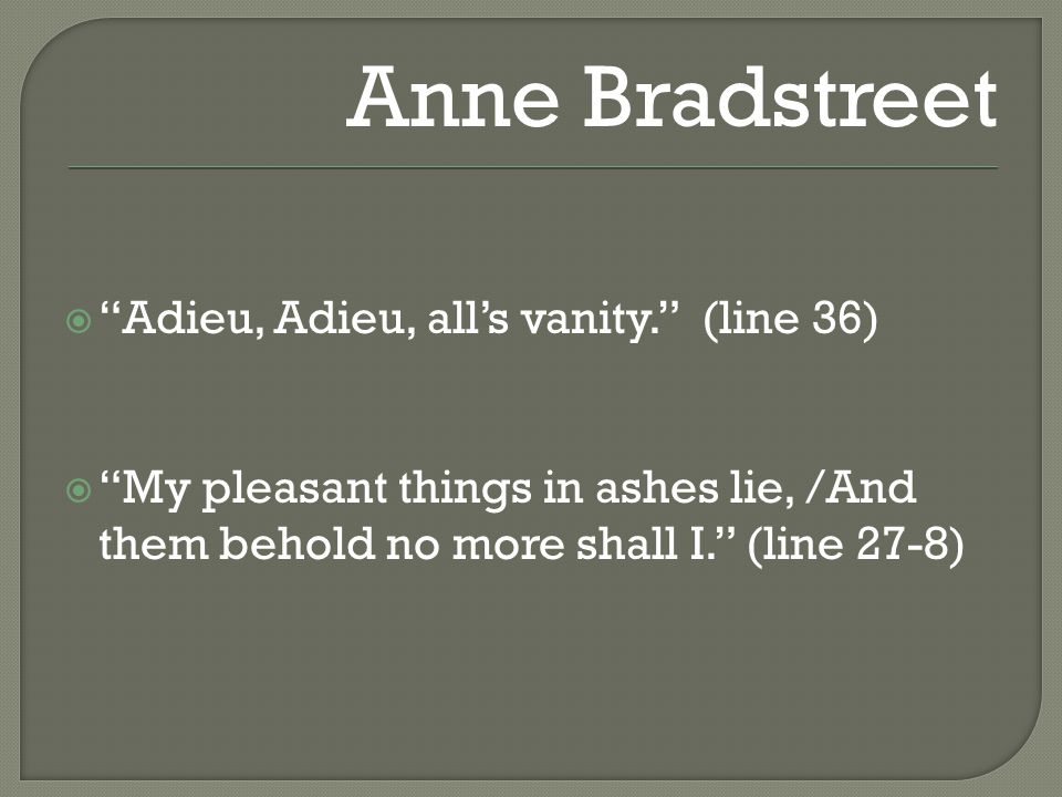  Adieu, Adieu, all's vanity. (line 36)  My pleasant things in ashes lie, /And them behold no more shall I. (line 27-8) Anne Bradstreet