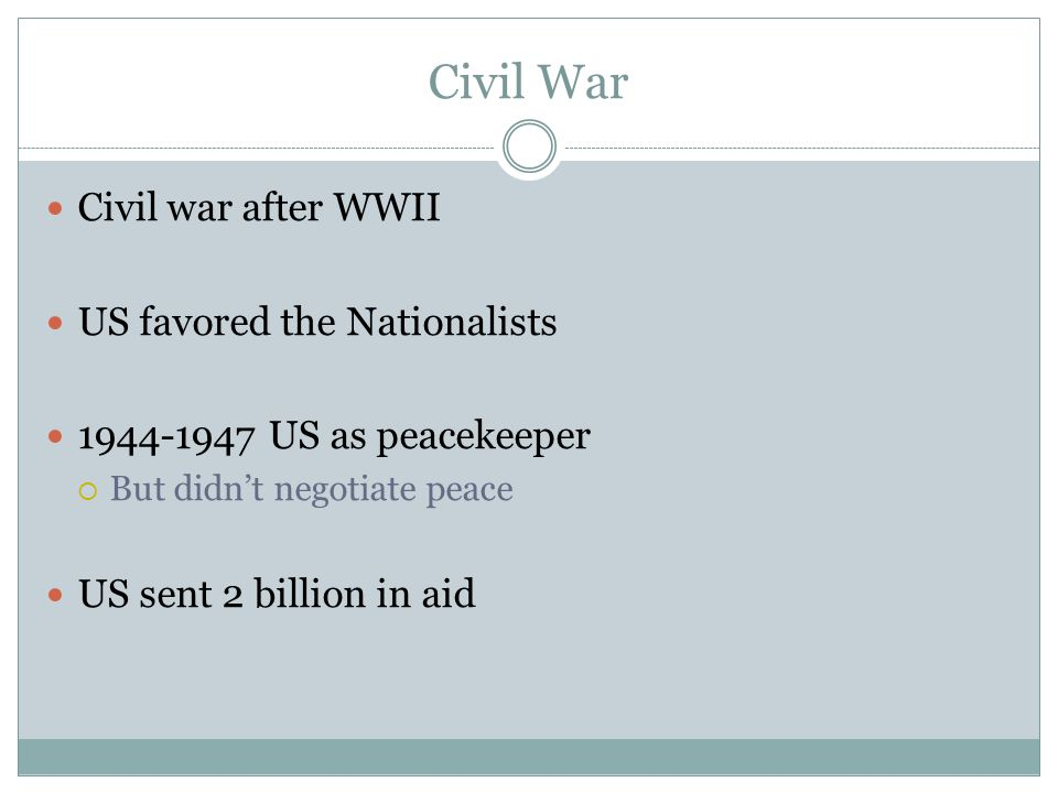 Civil War Civil war after WWII US favored the Nationalists 1944-1947 US as peacekeeper  But didn't negotiate peace US sent 2 billion in aid