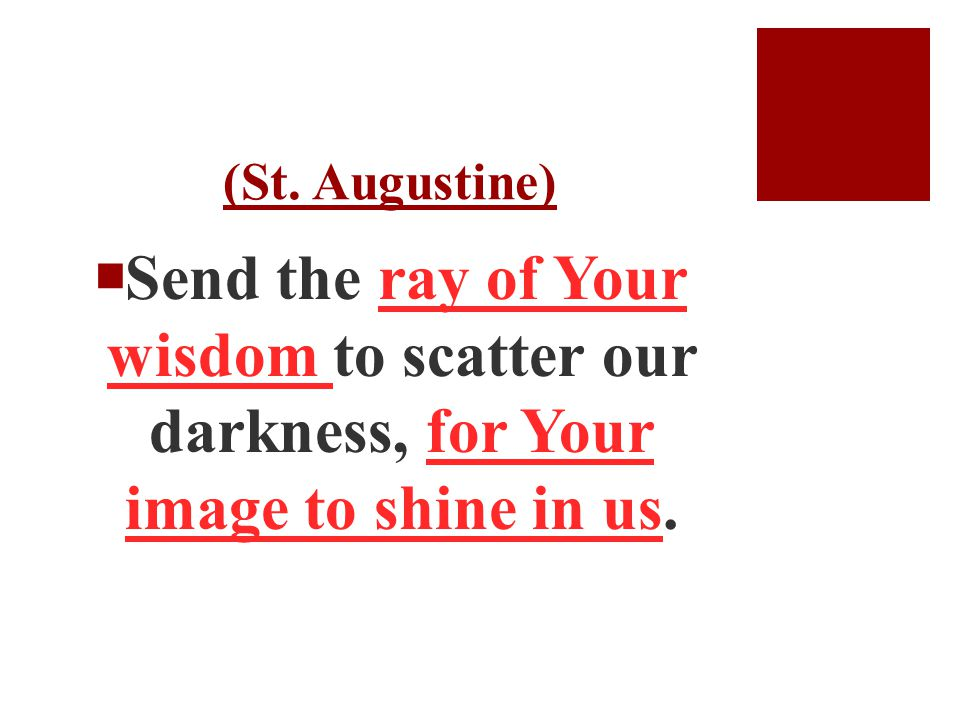 (St. Augustine)  Send the ray of Your wisdom to scatter our darkness, for Your image to shine in us.