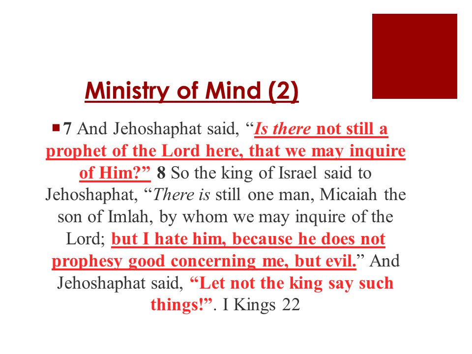 Ministry of Mind (2)  7 And Jehoshaphat said, Is there not still a prophet of the Lord here, that we may inquire of Him? 8 So the king of Israel said to Jehoshaphat, There is still one man, Micaiah the son of Imlah, by whom we may inquire of the Lord; but I hate him, because he does not prophesy good concerning me, but evil. And Jehoshaphat said, Let not the king say such things! .